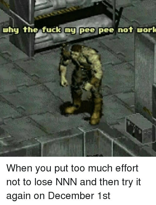 Too Much, Work, and Fuck: why the fuck my pee pee not work