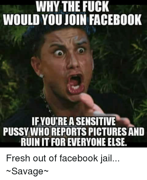why the fuck would you join facebook ifyoutreasensitive pussy who 6937817 ✅ 25 best memes about out of facebook jail out of facebook,Facebook Meme Pictures