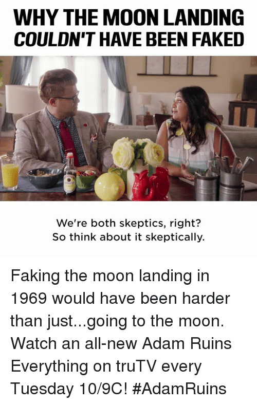Memes, Moon, and Watch: WHY THE MOON LANDING  COULDN'T HAVE BEEN FAKED  We're both skeptics, right?  So think about it skeptically. Faking the moon landing in 1969 would have been harder than just...going to the moon.  Watch an all-new Adam Ruins Everything on truTV every Tuesday 10/9C! #AdamRuins