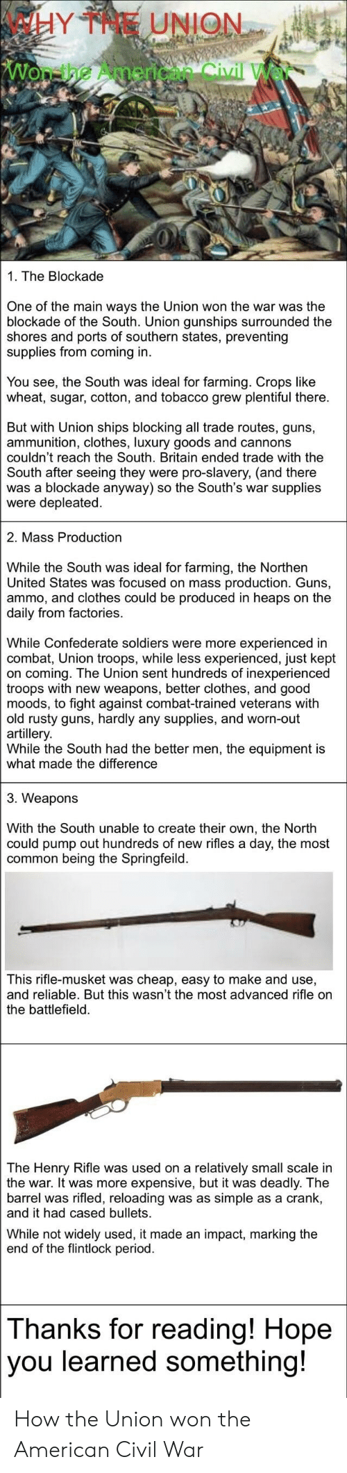Clothes, Guns, and Period: WHY THE UNION  Won-the American Civil  1. The Blockade  One of the main ways the Union won the war was the  blockade of the South. Union gunships surrounded the  shores and ports of southern states, preventing  supplies from coming in  You see, the South was ideal for farming. Crops like  wheat, sugar, cotton, and tobacco grew plentiful there  But with Union ships blocking all trade routes, guns,  ammunition, clothes, luxury goods and cannons  couldn't reach the South. Britain ended trade with the  South after seeing they were pro-slavery, (and there  was a blockade anyway) so the South's war supplies  were depleated.  2. Mass Production  While the South was ideal for farming, the Northen  United States was focused on mass production. Guns,  ammo, and clothes could be produced in heaps on the  daily from factories  While Confederate soldiers were more experi  combat, Union troops, while less experienced, just kept  on coming. The Union sent hundreds of inexperienced  troops with new weapons, better clothes, and good  moods, to fight against combat-trained veterans with  old rusty guns, hardly any supplies, and worn-out  artillery  While the South had the better men, the equipment is  what made the difference  3. Weapons  With the South unable to create their own, the North  could pump out hundreds of new rifles a day, the most  common being the Springfeild.  This rifle-musket was cheap, easy to make and use,  and reliable. But this wasn't the most advanced rifle on  the battlefield  The Henry Rifle was used on a relatively small scale in  the war. It was more expensive, but it was deadly. The  barrel was rifled, reloading was as simple as a crank  and it had cased bullets  While not widely used, it made an impact, marking the  end of the flintlock period  Thanks for reading! Hope  you learned something! How the Union won the American Civil War