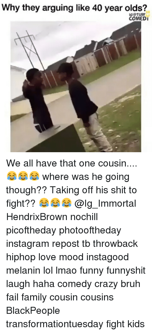 Bruh, Crazy, and Fail: Why they arguing like 40 year olds?  IGOTURF  COMEDI We all have that one cousin....😂😂😂 where was he going though?? Taking off his shit to fight?? 😂😂😂 @Ig_Immortal HendrixBrown nochill picoftheday photooftheday instagram repost tb throwback hiphop love mood instagood melanin lol lmao funny funnyshit laugh haha comedy crazy bruh fail family cousin cousins BlackPeople transformationtuesday fight kids