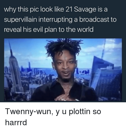 Memes, 🤖, and Pics: why this pic look like 21 Savage is a  supervillain interrupting a broadcast to  reveal his evil plan to the world Twenny-wun, y u plottin so harrrd
