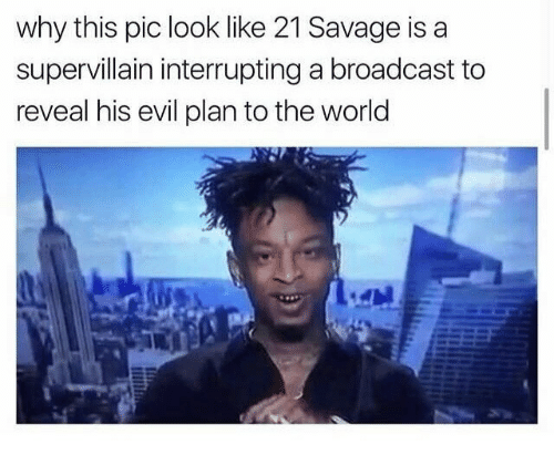 Savage, World, and Evil: why this pic look like 21 Savage is a  supervillain interrupting a broadcast to  reveal his evil plan to the world