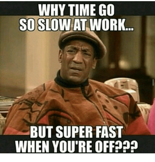 Why Time Go So Slow At Work But Super Fast When Youre Off Meme