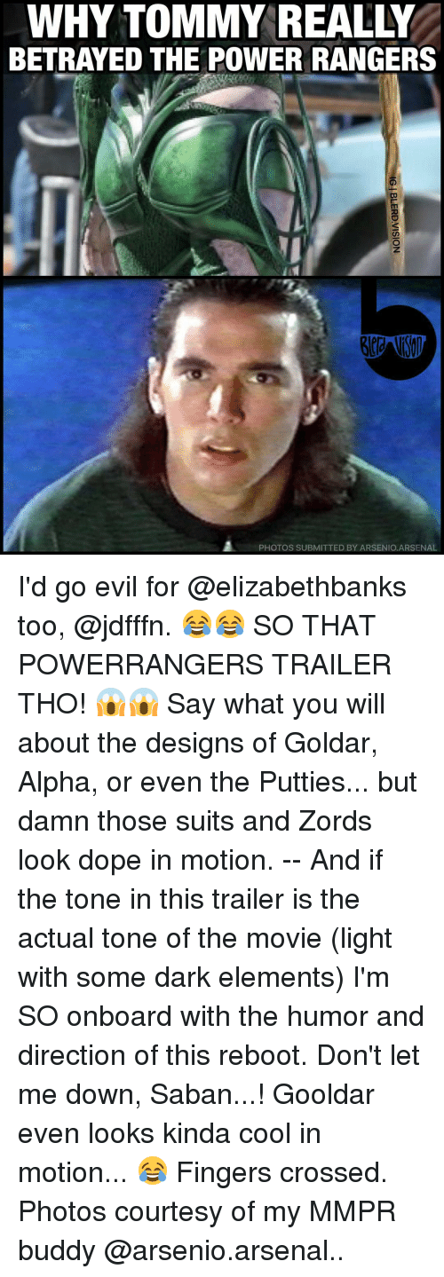 Arsenal, Memes, and Power Rangers: WHY TOMMY REALLY  BETRAYED THE POWER RANGERS  PHOTOS SUBMITTED BY ARSENIO.ARSENAL I'd go evil for @elizabethbanks too, @jdfffn. 😂😂 SO THAT POWERRANGERS TRAILER THO! 😱😱 Say what you will about the designs of Goldar, Alpha, or even the Putties... but damn those suits and Zords look dope in motion. -- And if the tone in this trailer is the actual tone of the movie (light with some dark elements) I'm SO onboard with the humor and direction of this reboot. Don't let me down, Saban...! Gooldar even looks kinda cool in motion... 😂 Fingers crossed. Photos courtesy of my MMPR buddy @arsenio.arsenal..