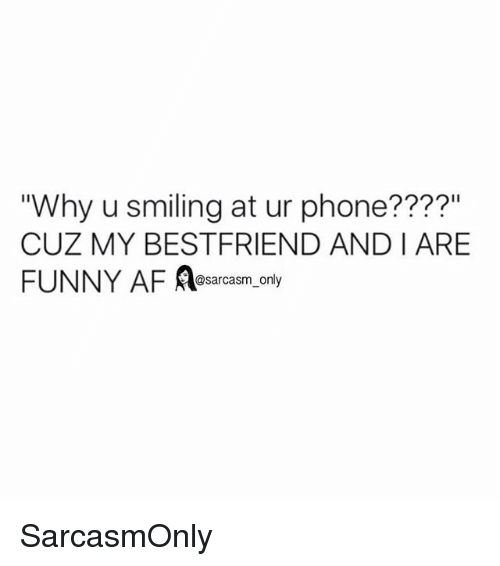 "Af, Funny, and Memes: ""Why u smiling at ur phone????""  CUZ MY BESTFRIEND AND I ARE  FUNNY AF Aearcasm, ony  @sarcasm only SarcasmOnly"