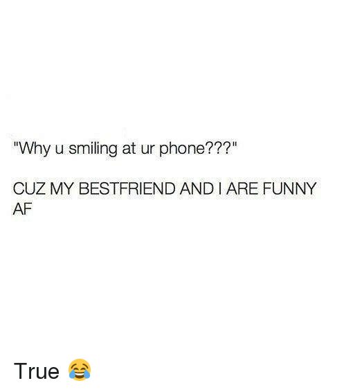 "Af, Dank, and Funny: Why u smiling at ur phone???""  CUZ MY BESTFRIEND ANDIARE FUNNY  AF True 😂"