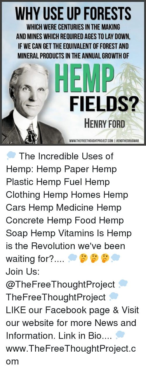 Cars, Facebook, and Food: WHY USE UP FORESTS  WHICH WERE CENTURIES IN THE MAKING  AND MINES WHICHREQUIREDAGES TO LAY DOWN,  IF WE CAN GET THE EQUIVALENT OFFORESTAND  MINERAL PRODUCTS IN THE ANNUAL GROWTH OF  HEMP  FIELDS?  HENRY FORD  WWWTHEFREETHOUGHTPROJECTCOMIAENDTHEDRUGWAR 💭 The Incredible Uses of Hemp: Hemp Paper Hemp Plastic Hemp Fuel Hemp Clothing Hemp Homes Hemp Cars Hemp Medicine Hemp Concrete Hemp Food Hemp Soap Hemp Vitamins Is Hemp is the Revolution we've been waiting for?.... 💭🤔🤔🤔💭 Join Us: @TheFreeThoughtProject 💭 TheFreeThoughtProject 💭 LIKE our Facebook page & Visit our website for more News and Information. Link in Bio.... 💭 www.TheFreeThoughtProject.com