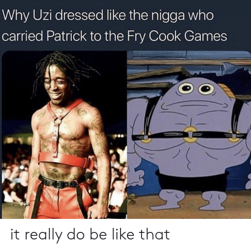 Be Like, Games, and Who: Why Uzi dressed like the nigga who  carried Patrick to the Fry Cook Games it really do be like that