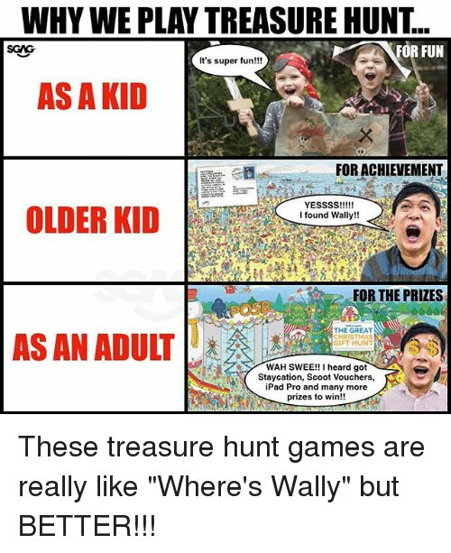 "Christmas, Ipad, and Memes: WHY WE PLAY TREASURE HUNT..  SGAG  FOR FUN  It's super fun!!!  AS A KID  : 我  FOR ACHIEVEMENT  OLDER KID  I found Wally!!  FOR THE PRIZES  THE GREAT  CHRISTMAS  GIFT HUNT  AS AN ADULT  WAH SWEE!! I heard got  Staycation, Scoot Vouchers,  iPad Pro and many more  prizes to win!! These treasure hunt games <link in bio> are really like ""Where's Wally"" but BETTER!!!"