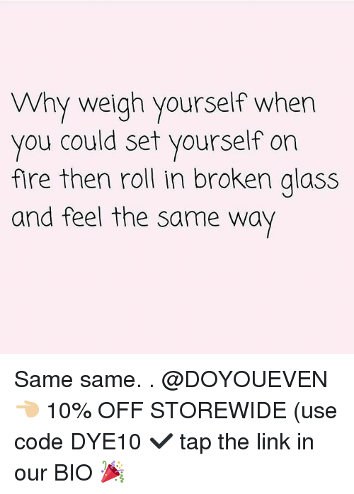 Fire, Gym, and Link: Why weigh yourself when  you could set yourself on  fire then roll in broken alass  and feel the same way Same same. . @DOYOUEVEN 👈🏼 10% OFF STOREWIDE (use code DYE10 ✔️ tap the link in our BIO 🎉