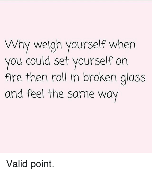 Fire, Gym, and Set: Why weigh yourself when  you could set yourself on  fire then roll in broken alass  and feel the same way Valid point.