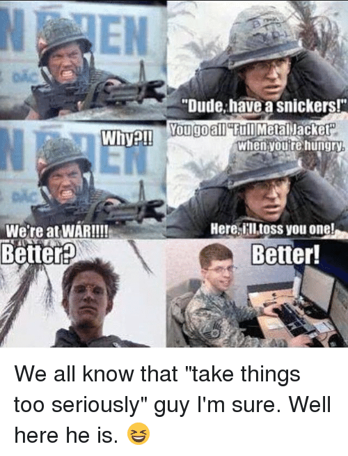 Why We Re At War Better Dude Have A Snickers You Go All Full
