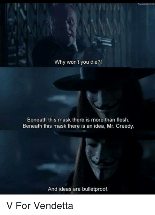Memes, Mask, and 🤖: Why won't you die?!  Beneath this mask there is more than flesh.  Beneath this mask there is an idea, Mr. Creedy.  And ideas are bulletproof. V For Vendetta