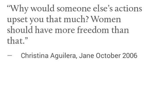 "Women, Freedom, and Christina Aguilera: ""Why would someone else's actions  upset you that much? Women  should have more freedom than  that.""  -Christina Aguilera, Jane October 2006"