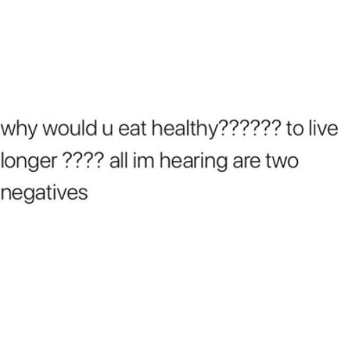 Live, Why, and All: why would u eat healthy?????? to live  longer???? all im hearing are two  negatives