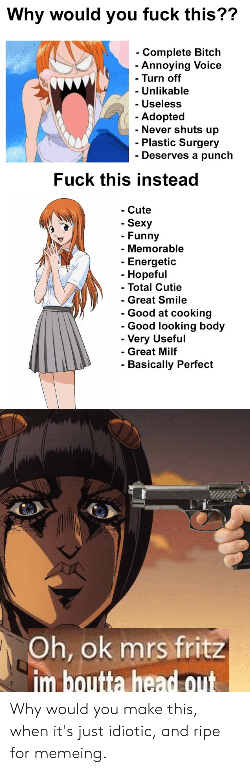 Anime, Bitch, and Cute: Why would you fuck this??  - Complete Bitch  Annoying Voice  - Turn off  - Unlikable  - Useless  Adopted  - Never shuts up  - Plastic Surgery  - Deserves a punch  Fuck this instead  - Cute  - Sexy  - Funny  - Memorable  - Energetic  - Hopeful  - Total Cutie  - Great Smile  - Good at cooking  - Good looking body  - Very Useful  - Great Milf  - Basically Perfect  Oh, ok mrs fritz  im boutta headout Why would you make this, when it's just idiotic, and ripe for memeing.
