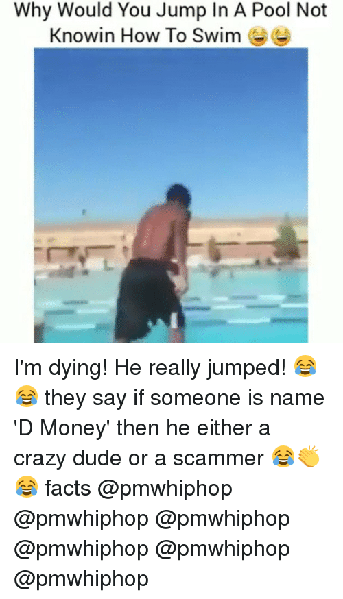 Crazy, Dude, and Facts: Why Would You Jump In A Pool Not  Knowin How To Swim I'm dying! He really jumped! 😂😂 they say if someone is name 'D Money' then he either a crazy dude or a scammer 😂👏😂 facts @pmwhiphop @pmwhiphop @pmwhiphop @pmwhiphop @pmwhiphop @pmwhiphop