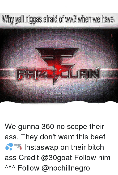 Ass, Beef, and Beef: Why yal niggas afraid ofww3 when we have We gunna 360 no scope their ass. They don't want this beef 💦🔫 Instaswap on their bitch ass Credit @30goat Follow him ^^^ Follow @nochillnegro