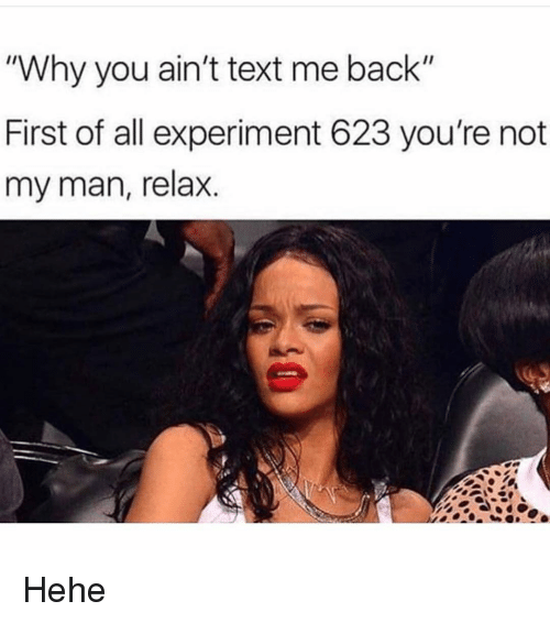 """Text, Girl Memes, and Back: """"Why you ain't text me back""""  First of all experiment 623 you're not  my man, relax. Hehe"""