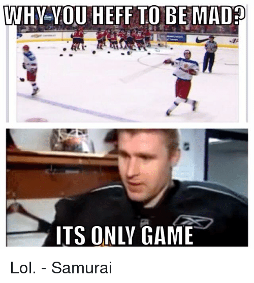 Why You Heff To Be Mad Its Only Game Lol Samurai Hockey Meme On Me Me