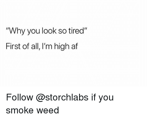 "Af, Weed, and High AF: ""Why you look so tired""  First of all, I'm high af Follow @storchlabs if you smoke weed"