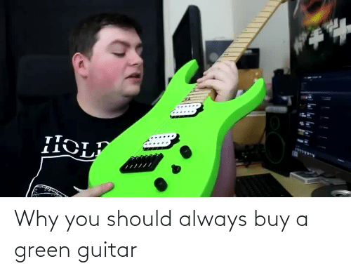 Guitar, Green, and Why: Why you should always buy a green guitar