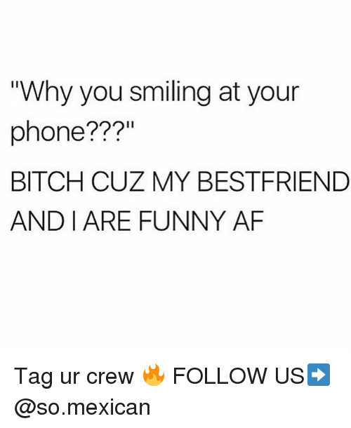 "Af, Bitch, and Funny: ""Why you smiling at your  phone???""  BITCH CUZ MY BESTFRIEND  AND I ARE FUNNY AF Tag ur crew 🔥 FOLLOW US➡️ @so.mexican"
