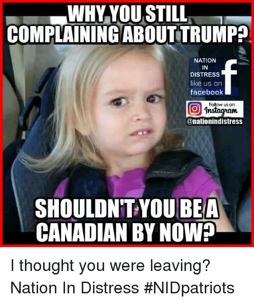 Facebook, Memes, and Canadian: WHY YOU STILL  COMPLAININGABOUTTRUMP?  NATION  IN  DISTRESS  like us on  facebook  Follow us on  @nationindistress  SHOULDN'T YOU  CANADIAN BY NOWA  BEA I thought you were leaving? Nation In Distress #NIDpatriots