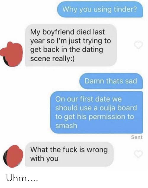 Dating, Ouija, and Smashing: Why you using tinder?  My boyfriend died last  year so I'm just trying to  get back in the dating  scene really:)  Damn thats sad  On our first date we  should use a ouija board  to get his permission to  smash  Sent  What the fuck is wrong  with you Uhm....