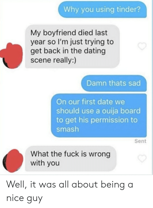 Dating, Ouija, and Smashing: Why you using tinder?  My boyfriend died last  year so I'm just trying to  get back in the dating  scene really:)  Damn thats sad  On our first date we  should use a ouija board  to get his permission to  smash  Sent  What the fuck is wrong  with you Well, it was all about being a nice guy
