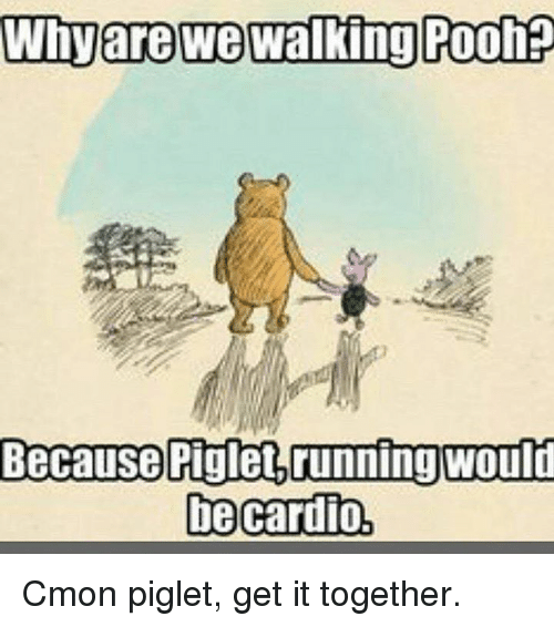 Piglet, Piglets, and Cardio: Whyare we walking Poohp  Because Piglet running would  be cardio, Cmon piglet, get it together.