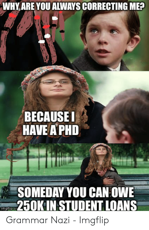 Whyare You Always Correcting Me Because Have A Phd Someday You