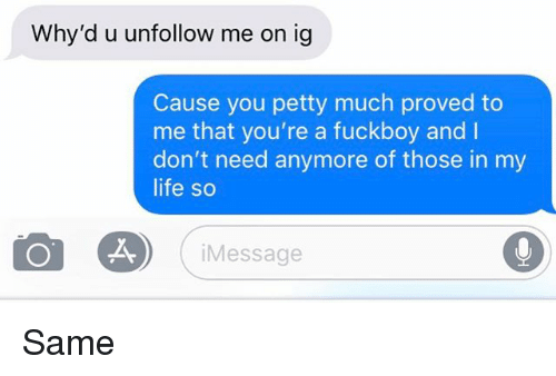 Fuckboy, Life, and Petty: Why'd u unfollow me on ig  Cause you petty much proved to  me that you're a fuckboy and I  don't need anymore of those in my  life so  iMessage Same