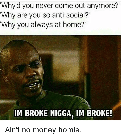 """Gym, Homie, and Money: Why'd you never come out anymore?""""  Why are you so anti-social?  Why you always at home?""""  IM BROKE NIGGA, IM BROKE! Ain't no money homie."""