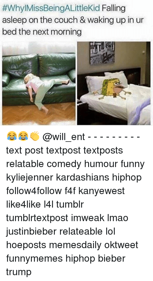 Funny, Kardashians, and Lmao:  #Whyl MissBeingALittlekid Falling  asleep on the couch & waking up in ur  bed the next morning 😂😂👏 @will_ent - - - - - - - - - text post textpost textposts relatable comedy humour funny kyliejenner kardashians hiphop follow4follow f4f kanyewest like4like l4l tumblr tumblrtextpost imweak lmao justinbieber relateable lol hoeposts memesdaily oktweet funnymemes hiphop bieber trump