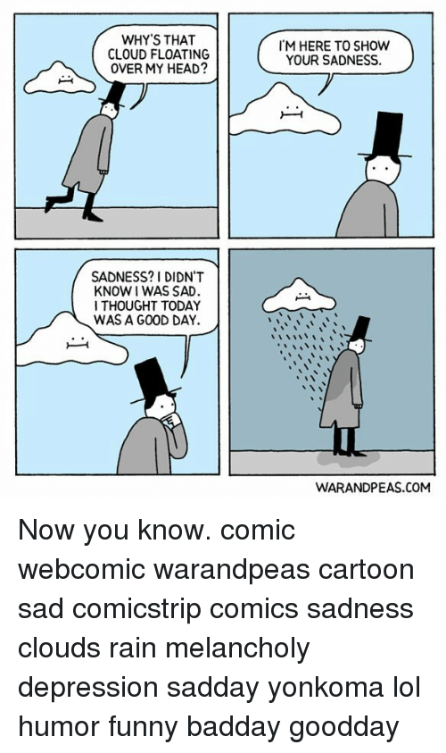 Funny, Head, and Lol: WHY'S THAT  CLOUD FLOATING  OVER MY HEAD?  M HERE TO SHOW  YOUR SADNESS.  SADNESS? 1 DIDN'T  KNOW I WAS SAD  I THOUGHT TODAY  WAS A GOOD DAY.  WARANDPEAS.COM Now you know. comic webcomic warandpeas cartoon sad comicstrip comics sadness clouds rain melancholy depression sadday yonkoma lol humor funny badday goodday