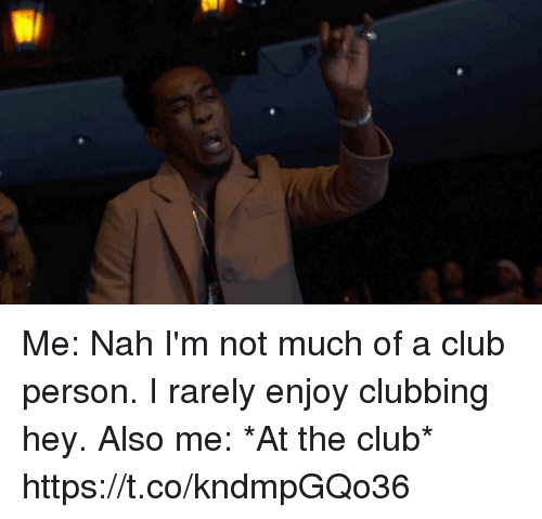 Club, Clubbing, and Person: Wi Me: Nah I'm not much of a club person. I rarely enjoy clubbing hey.  Also me: *At the club* https://t.co/kndmpGQo36