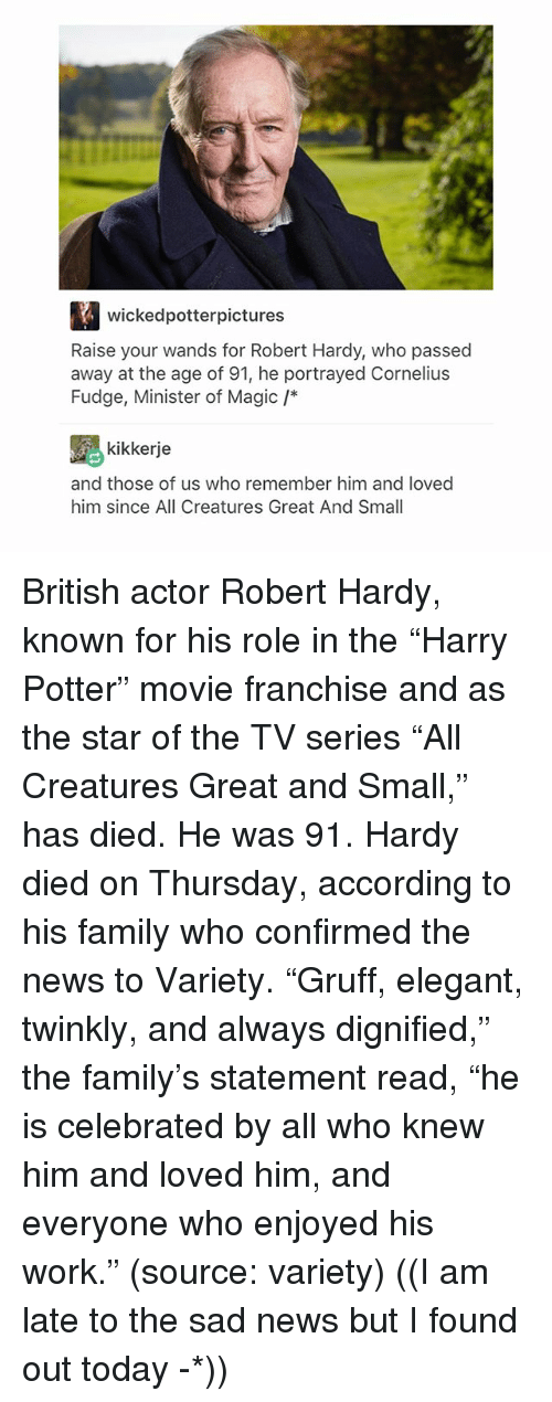 "Family, Memes, and News: wickedpotterpictures  Raise your wands for Robert Hardy, who passed  away at the age of 91, he portrayed Cornelius  Fudge, Minister of Magic /*  kikkerje  and those of us who remember him and loved  him since All Creatures Great And Small British actor Robert Hardy, known for his role in the ""Harry Potter"" movie franchise and as the star of the TV series ""All Creatures Great and Small,"" has died. He was 91. Hardy died on Thursday, according to his family who confirmed the news to Variety. ""Gruff, elegant, twinkly, and always dignified,"" the family's statement read, ""he is celebrated by all who knew him and loved him, and everyone who enjoyed his work."" (source: variety) ((I am late to the sad news but I found out today -*))"