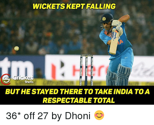 Memes, India, and 🤖: WICKETS KEPT FALLING  Shots  BUT HE STAYED THERE TO TAKE INDIA TO A  RESPECTABLE TOTAL 36* off 27 by Dhoni 😊