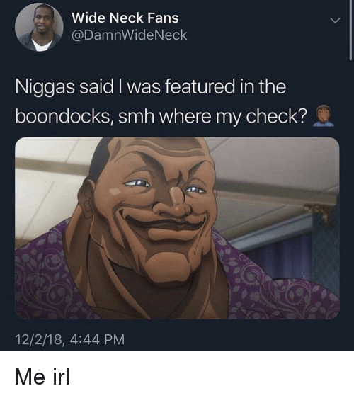 Smh, The Boondocks, and Boondocks: Wide Neck Fans  @DamnWideNeck  Niggas said I was featured in the  boondocks, smh where my check?  12/2/18, 4:44 PM