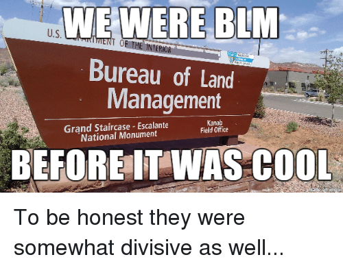 Funny, Cool, and Office: WIE WERE BLM  U.S  MENT THE INTERIOR  TOE Bureau of Land  Management  Kanab  Grand Staircase Escalante  Field Office  National Monument  BEFORE WAS COOL To be honest they were somewhat divisive as well...