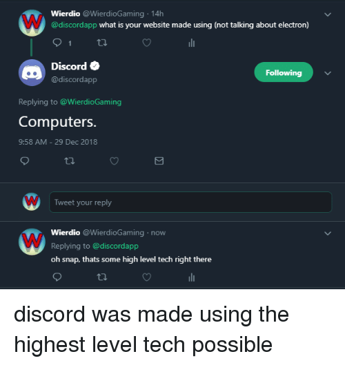 Computers, What Is, and Snap: Wierdio @WierdioGaming 14h  @discordapp what is your website made using (not talking about electron)  Discord e  @discordapp  Following  Replying to @WierdioGaming  Computers.  9:58 AM -29 Dec 2018  Tweet your reply  Wierdio @WierdioGaming now  Replying to @discordapp  oh snap, thats some high level tech right there discord was made using the highest level tech possible