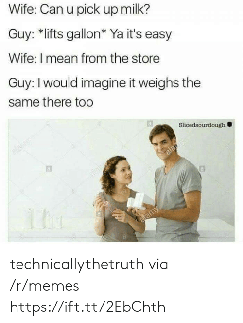 Memes, Mean, and Wife: Wife: Can u pick up milk?  Guy: *lifts gallon* Ya it's easy  Wife: I mean from the store  Guy: I would imagine it weighs the  same there too  Slicedsourdough technicallythetruth via /r/memes https://ift.tt/2EbChth