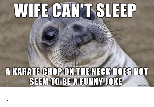 Can T Sleep Funny Meme : Wife can t sleep a karate chop on the neck does not seem to be a