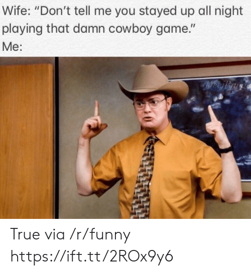 "Funny, True, and Game: Wife: ""Don't tell me you stayed up all night  playing that damn cowboy game.""  Me: True via /r/funny https://ift.tt/2ROx9y6"