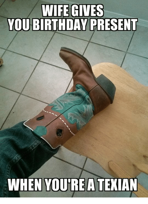 wife gives you birthday present when youre a texian birthday meme
