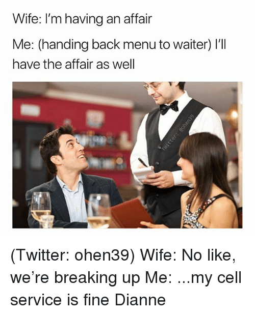 Twitter, Wife, and Dank Memes: Wife: I'm having an affair  Me: (handing back menu to waiter) I'll  have the affair as well (Twitter: ohen39) Wife: No like, we're breaking up Me: ...my cell service is fine Dianne