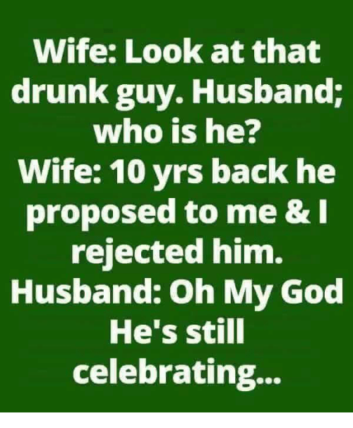 Drunk, God, and Memes: Wife: Look at that  drunk guy. Husband;  who is he?  Wife: 10 yrs back he  proposed to me & I  rejected him.  Husband: Oh My God  He's still  celebrating...