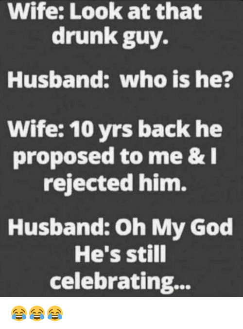 Drunk, God, and Oh My God: Wife: Look at that  drunk guy.  Husband: who is he?  Wife: 10 yrs back he  proposed to me &  rejected him.  Husband: Oh My God  He's still  celebrating... 😂😂😂